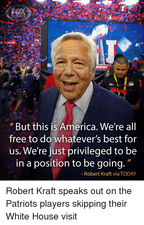 white-house-visits: SPORTS  DOWD  But this is America. We're all  free to do whatever's best for  us. We're just privileged to be  in a position to be going.  Robert Kraft via TODAY Robert Kraft speaks out on the Patriots players skipping their White House visit