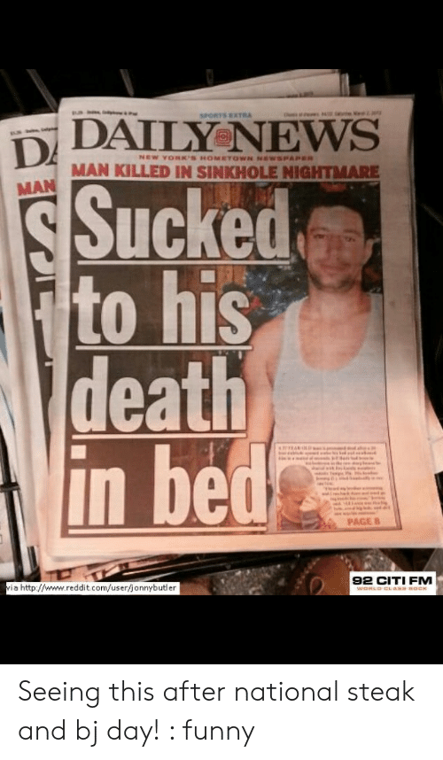 Funny, News, and Reddit: SPORTS EXTRA  DAILY NEWS  MAN KILLED IN SINKHOLE NIGHTMARE  MAN  Sucked  to his  death  in bed  PAGE 8  i a http://www.reddit.com/userfjonnybutler  92 CITI FM Seeing this after national steak and bj day! : funny