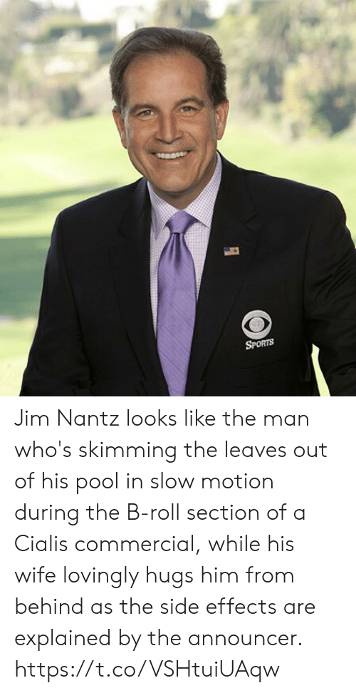 cialis: SPORTS Jim Nantz looks like the man who's skimming the leaves out of his pool in slow motion during the B-roll section of a Cialis commercial, while his wife lovingly hugs him from behind as the side effects are explained by the announcer. https://t.co/VSHtuiUAqw