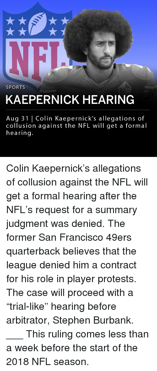 "San Francisco 49ers, Colin Kaepernick, and Memes: SPORTS  KAEPERNICK HEARING  Aug 31 | Colin Kaepernick's allegations of  collusion against the NFL will get a formal  hearing. Colin Kaepernick's allegations of collusion against the NFL will get a formal hearing after the NFL's request for a summary judgment was denied. The former San Francisco 49ers quarterback believes that the league denied him a contract for his role in player protests. The case will proceed with a ""trial-like"" hearing before arbitrator, Stephen Burbank. ___ This ruling comes less than a week before the start of the 2018 NFL season."