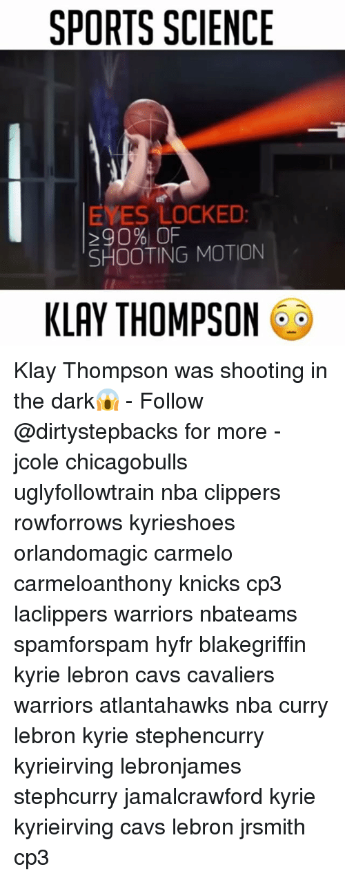 Cavs, Klay Thompson, and Memes: SPORTS SCIENCE  EYES LOCKED  290% OF  SHOOTING MOTION  KLAY THOMPSON Klay Thompson was shooting in the dark😱 - Follow @dirtystepbacks for more - jcole chicagobulls uglyfollowtrain nba clippers rowforrows kyrieshoes orlandomagic carmelo carmeloanthony knicks cp3 laclippers warriors nbateams spamforspam hyfr blakegriffin kyrie lebron cavs cavaliers warriors atlantahawks nba curry lebron kyrie stephencurry kyrieirving lebronjames stephcurry jamalcrawford kyrie kyrieirving cavs lebron jrsmith cp3