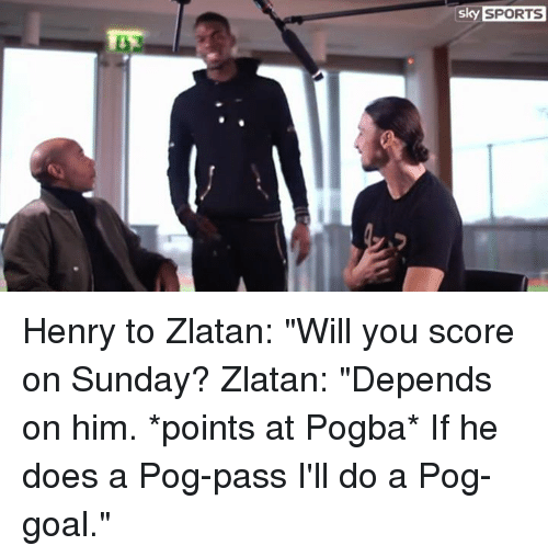 "Memes, Pog, and Sky Sports: SPORTS  Sky SPORTS Henry to Zlatan: ""Will you score on Sunday?  Zlatan: ""Depends on him. *points at Pogba* If he does a Pog-pass I'll do a Pog-goal."""