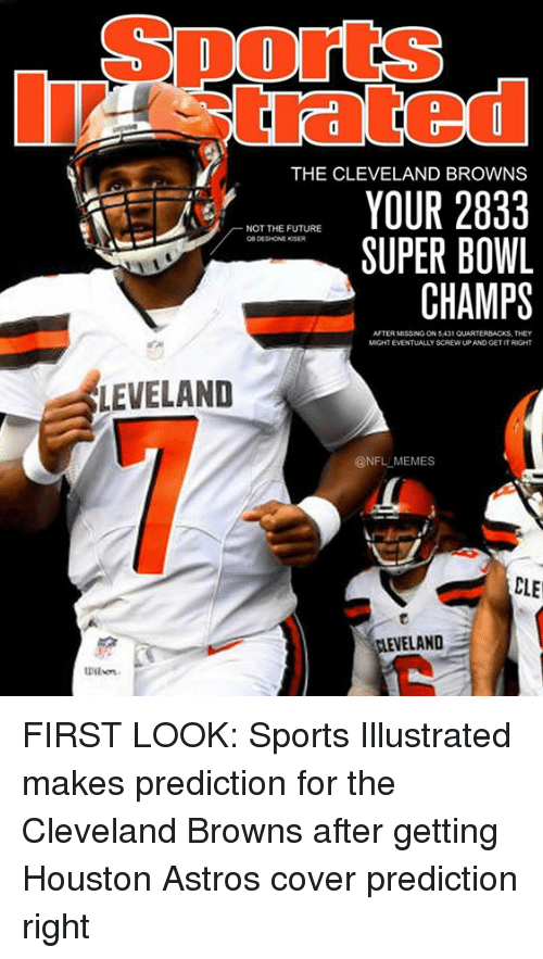 Cleveland Browns, Future, and Memes: SportS  trated  THE CLEVELAND BROWNS  YOUR 2833  SUPER BOWL  CHAMPS  NOT THE FUTURE  OB DESHONE KISER  AFTER MISSING ON 5,431 QUARTERBACKS, THEY  MIGHT EVENTUALLY SCREW UP AND GET IT RIGHT  LEVELAND  @NFL MEMES  CLE  ELAND  Wilon FIRST LOOK: Sports Illustrated makes prediction for the Cleveland Browns after getting Houston Astros cover prediction right