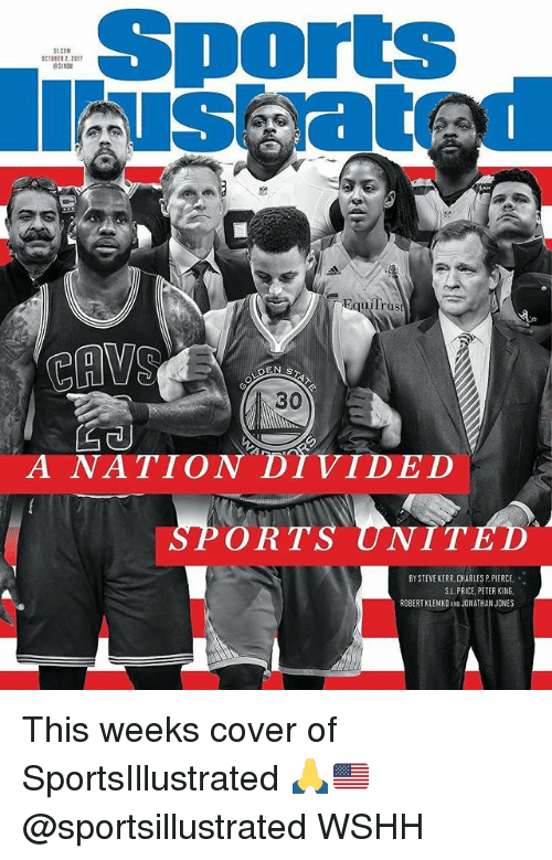 Memes, Sports, and Wshh: Sports  us atr  SLCOM  CER 2.2017  51N0  uilrus  CAVO  30  A NATION DI VIDED  ORTS UNIT  BY STEVE KERR CHARLES P PIERCE,  S.L. PRICE, PETER KING  ROBERTKLEMKO AND JONATHAN JONES This weeks cover of SportsIllustrated 🙏🇺🇸 @sportsillustrated WSHH