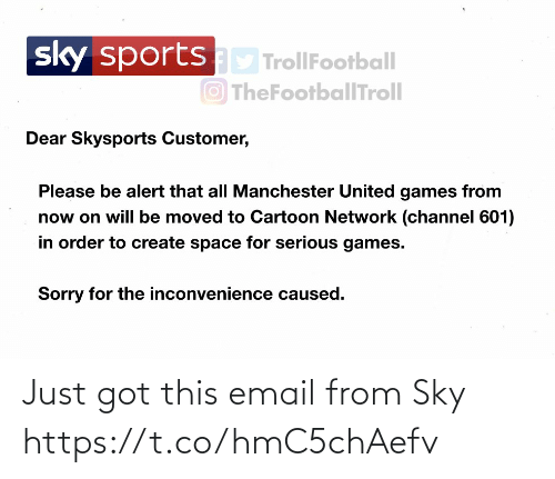 Cartoon Network, Memes, and Sorry: sportsD TrollFootball  O TheFootballTroll  sky  Dear Skysports Customer,  Please be alert that all Manchester United games from  now on will be moved to Cartoon Network (channel 601)  in order to create space for serious games.  Sorry for the inconvenience caused. Just got this email from Sky https://t.co/hmC5chAefv