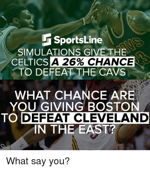 What Say You: SportsLine  SIMULATIONS GIVE THE  A 26% CHANCE  CELTICS  TO DEFEAT THE CAVS  WHAT CHANCE ARE  YOU GIVING BOSTON  TO DEFEAT CLEVELAND  IN THE EAST? What say you?