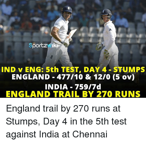Test Day: Sportz Iki  IND v ENG: 5th TEST, DAY 4- STUMPS  ENGLAND 477/10 & 1210 (5 ov)  INDIA 759/7 d  ENGLAND TRAIL BY 270 RUNS England trail by 270 runs at Stumps, Day 4 in the 5th test against India at Chennai