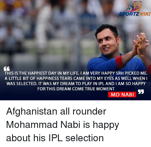 Life, Memes, and True: SPORTZ  THIS IS THE HAPPIEST DAY IN MY LIFE. I AM VERY HAPPY SRH PICKED ME.  A LITTLE BIT OF HAPPINESS TEARS CAME INTO MY EYES AS WELL WHEN I  WAS SELECTED. IT WAS MY DREAM TO PLAY IN IPL AND I AM SO HAPPY  FOR THIS DREAM COME TRUE MOMENT  MAD NABI Afghanistan all rounder Mohammad Nabi is happy about his IPL selection
