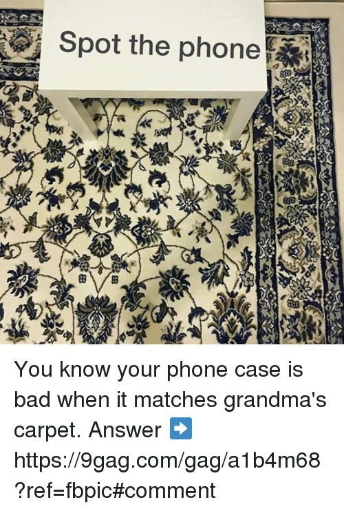 9gag, Bad, and Dank: Spot the phone  t You know your phone case is bad when it matches grandma's carpet.  Answer ➡️ https://9gag.com/gag/a1b4m68?ref=fbpic#comment