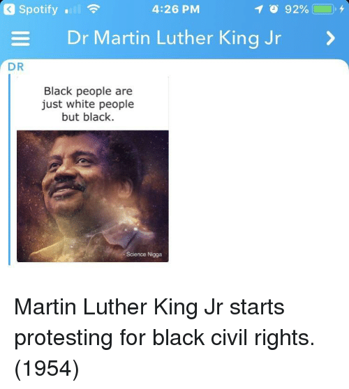 Martin Luther King Jr.: Spotify .  4:26 PM  Dr Martin Luther King Jr  DR  Black people are  just white people  but black.  Science Nigga Martin Luther King Jr starts protesting for black civil rights. (1954)