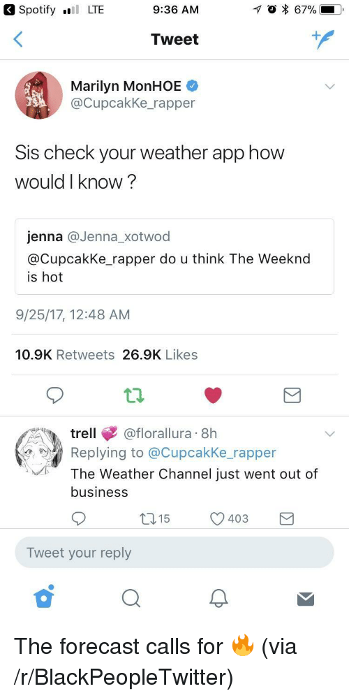 The Weather Channel: Spotify LTE  9:36 AM  Tweet  Marilyn MonHOE  @CupcakKe_rapper  Sis check your weather app how  would I know?  jenna @Jenna_xotwod  @CupcakKe rapper do u think The Weeknd  is hot  9/25/17, 12:48 AM  10.9K Retweets 26.9K Likes  trell@florallura 8h  Replying to @Cupcakke rapper  The Weather Channel just went out of  business  15  403  )  Tweet your reply <p>The forecast calls for 🔥 (via /r/BlackPeopleTwitter)</p>