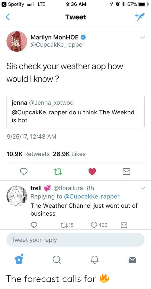 The Weeknd, Spotify, and Business: Spotify LTE  9:36 AM  Tweet  Marilyn MonHOE  @CupcakKe_rapper  Sis check your weather app how  would I know?  jenna @Jenna_xotwod  @CupcakKe rapper do u think The Weeknd  is hot  9/25/17, 12:48 AM  10.9K Retweets 26.9K Likes  trell@florallura 8h  Replying to @Cupcakke rapper  The Weather Channel just went out of  business  15  403  )  Tweet your reply The forecast calls for 🔥