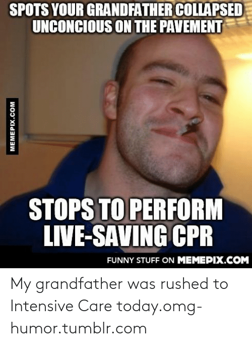 Intensive: SPOTS YOUR GRANDFATHER COLLAPSED  UNCONCIOUS ON THE PAVEMENT  STOPS TO PERFORM  LIVE-SAVING CPR  FUNNY STUFF ON MEMEPIX.COM  MEMEPIX.COM My grandfather was rushed to Intensive Care today.omg-humor.tumblr.com