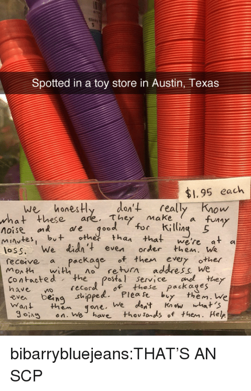 """makea: Spotted in a toy store in Austin, Texas  $1.95 each  we honesHy den't really Know  these are. They makea fuy  ол  what  V""""  noise on ae qood for ili  es, but othetthan that we're at a  loss. We lid' even order then. We  monh with no return address We  receive a Package of then evy other  contacted the postal service cnothey  ea being shippelPlease by them. We  Want them qone. We dont Knwhat 'S  SA en. We have thovsonds of them. Help  recoro of these packages  ng sthippe bibarrybluejeans:THAT'S AN SCP"""