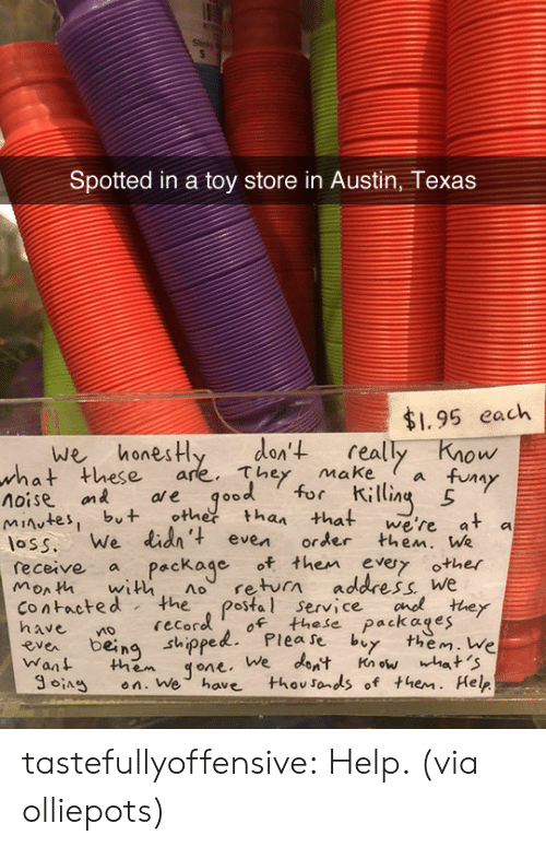 """makea: Spotted in a toy store in Austin, Texas  $1.95 each  we honesHy den't really Know  these are. They makea fuy  ол  what  V""""  noise on ae qood for ili  es, but othetthan that we're at a  loss. We lid' even order then. We  monh with no return address We  receive a Package of then evy other  contacted the postal service cnothey  ea being shippelPlease by them. We  Want them qone. We dont Knwhat 'S  SA en. We have thovsonds of them. Help  recoro of these packages  ng sthippe tastefullyoffensive: Help. (via olliepots)"""