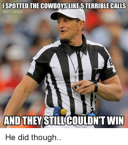 meme: SPOTTED THE COWBOYSLIKESTERRIBLE CALLS  ONFL MEMES  AND THEY  STILLCOULDN'T WIN He did though..