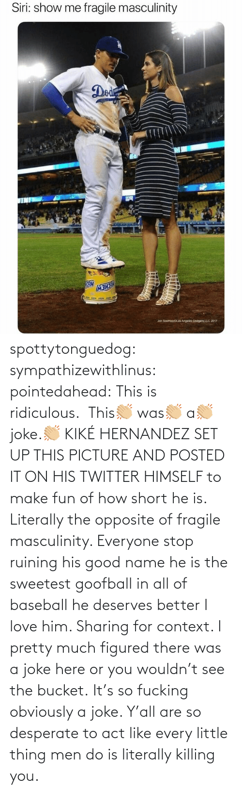 Desperate: spottytonguedog:  sympathizewithlinus:   pointedahead: This is ridiculous.  This👏🏼 was👏🏼 a👏🏼 joke.👏🏼 KIKÉ HERNANDEZ SET UP THIS PICTURE AND POSTED IT ON HIS TWITTER HIMSELF to make fun of how short he is. Literally the opposite of fragile masculinity. Everyone stop ruining his good name he is the sweetest goofball in all of baseball he deserves better I love him.    Sharing for context. I pretty much figured there was a joke here or you wouldn't see the bucket.    It's so fucking obviously a joke. Y'all are so desperate to act like every little thing men do is literally killing you.
