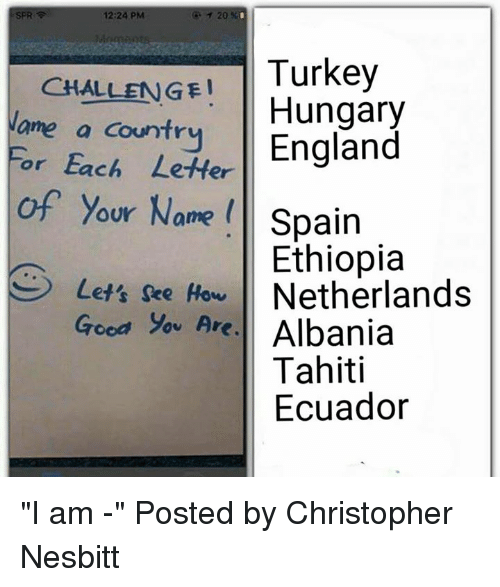 """Albania: SPR  12:24 PM  20  Turkey  CHALLENGE! Hungary  Name a countr  England  For Each Letter  of your Name Spain  Ethiopia  Lets see How  Netherlands  Good you Are.  Albania  Tahiti  Ecuador """"I am -""""  Posted by Christopher Nesbitt"""