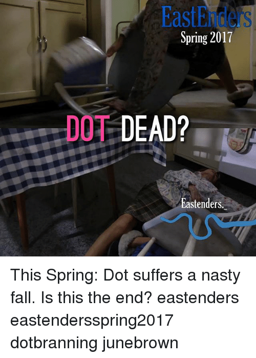 Doe, EastEnders, and Fall: Spring 2017  DOE DEAD?  Eastenders This Spring: Dot suffers a nasty fall. Is this the end? eastenders eastendersspring2017 dotbranning junebrown