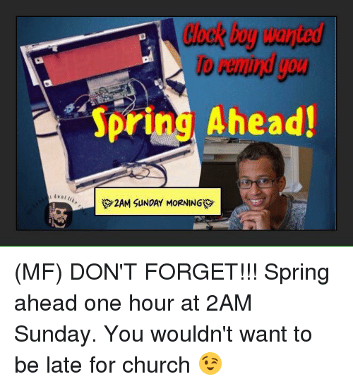 Church, Memes, and Spring: Spring Ahead!  2AM SUNDAY MORNING (MF) DON'T FORGET!!! Spring ahead one hour at 2AM Sunday. You wouldn't want to be late for church 😉