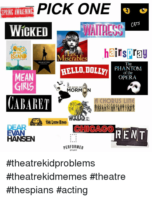 Chorus: SPRING AWAKENING  CATS  WICKED  WAITRESS  hairspray  ON THIS :  ISLAND  iLes  Miserables  HAMILTON  The  HELLO,DOLyPHANEOYM  of the  OPERA  MEAN  GIRIS  MORMON  CABARET  CHORUS Liffe  THE  THE LION KING  CHICAO0  DEAR  EVAN  HANSEN  PERFORMER  STUFF #theatrekidproblems #theatrekidmemes #theatre #thespians #acting