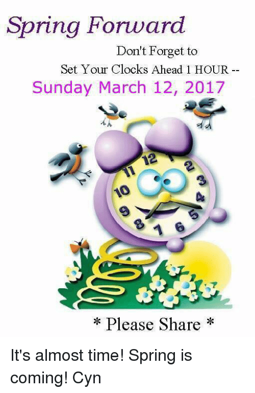 Memes, 🤖, and Set: Spring Forward  Don't Forget to  Set Your Clocks Ahead 1 HOUR  Sunday March 12, 2017  Please Share It's almost time! Spring is coming!   Cyn