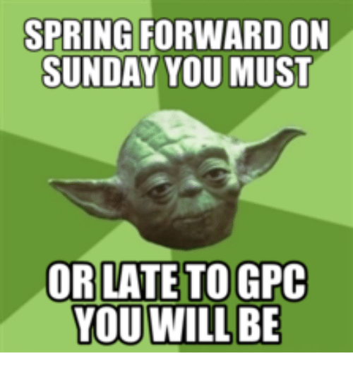 SPRING FORWARD ON SUNDAY YOU MUST OR LATE TOGPC YOU WILL ...