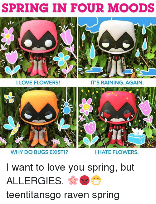 ravenous: SPRING IN FOUR MOODS  I LOVE FLOWERS!  IT'S RAINING. AGAIN.  WHY DO BUGS EXIST!?  I HATE FLOWERS. I want to love you spring, but ALLERGIES. 🌸😡😷 teentitansgo raven spring