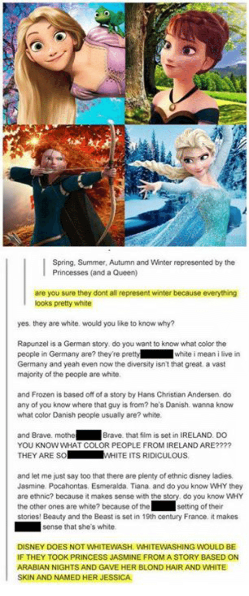 Braves: Spring, Summer, Autumn and Winter represented by the  Princesses (and a Queen)  are you sure they dont all represent winter because everything  ooks pretty white  yes. they are white. would you like to know why?  Rapunzel is a German story do you want to know what color the  people in Germany are? they're prettywhite i mean i live in  Germany and yeah even now the diversity isn't that great. a vast  majonity of the people are white  and Frozen is based off of a story by Hans Christian Andersen do  any of you know where that guy is from? he's Danish. wanna know  what color Danish people usually are? white.  and Brave. mothe  YOU KNOW WHAT COLOR PEOPLE FROM IRELAND ARE????  THEY ARE SoW  Brave. that film is set in IRELAND. DO  WHITE ITS RIDICULOUS  and let me just say too that there are plenty of ethnic disney ladies  Jasmine. Pocahontas. Esmeralda. Tiana and do you know WHY they  are ethnic? because it makes sense with the story do you know wHY  the other ones are white? because of the ' Ⅱ setting of their  stories! Beauty and the Beast is set in 19th century France. it makes  sense that she's white  DISNEY DOES NOT WHITEWASH. WHITEWASHING WOULD BE  IF THEY TOOK PRINCESS JASMINE FROMA STORY BASED ON  ARABIAN NIGHTS AND GAVE HER BLOND HAIR AND WHITE  SKIN AND NAMED HER JESSICA