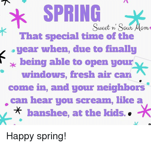 Memes, 🤖, and Air: SPRING  Sweet n Sour  That special time of the  year when, due to finally  being able to open your  windows, fresh air can  come in, and your neighbors  can hear you scream, like a  A banshee, at the kids. Happy spring!