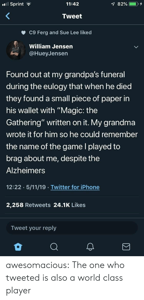 """Alzheimer's: Sprint  11:42  Tweet  c9 Ferg and Sue Lee liked  William Jensen  @HueyJensen  Found out at my grandpa's funeral  during the eulogy that when he died  they found a small piece of paper in  his wallet with """"Magic: the  Gathering"""" written on it. My grandma  wrote it for him so he could remember  the name of the game l played to  brag about me, despite the  Alzheimers  12:22 5/11/19 Twitter for iPhone  2,258 Retweets 24.1K Likes  Tweet your reply awesomacious:  The one who tweeted is also a world class player"""