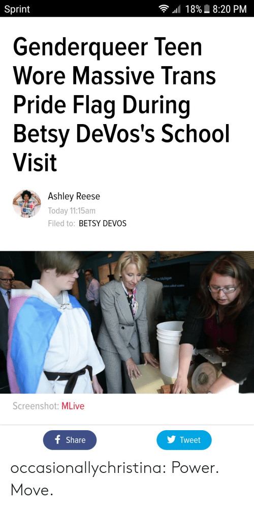 Betsy Devos: Sprint  18%  8:20 PM  Genderqueer leen  Wore Massive Trans  Pride Flag During  Betsy DeVos's School  Visit  Ashley Reese  Today 11:15am  Filed to: BETSY DEVOS  ates called scutes  Screenshot: MLive  Share  y Tweet occasionallychristina:  Power. Move.