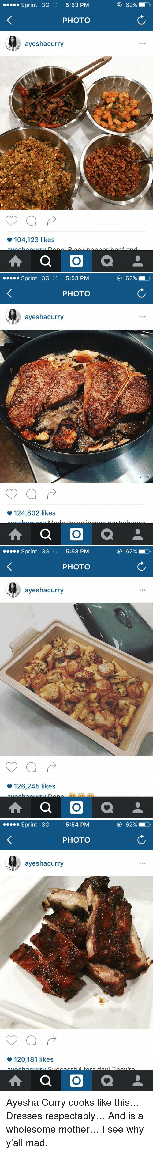 Ayesha Curry, Funny, and Respect: Sprint 3G  5:53 PM  PHOTO  ayeshacurry  104,123 likes  A a O  a  62% D   Sprint 3G  5:53 PM  PHOTO  ayeshacurry  124,802 likes  A a O  a  62% D   Sprint 3G 3 5:53 PM  PHOTO  ayeshacurry  126,245 likes  A a O  a  62%   Sprint 3G  5:54 PM  PHOTO  ayeshacurry  120,181 likes  A a O  a Ayesha Curry cooks like this… Dresses respectably… And is a wholesome mother… I see why y'all mad.
