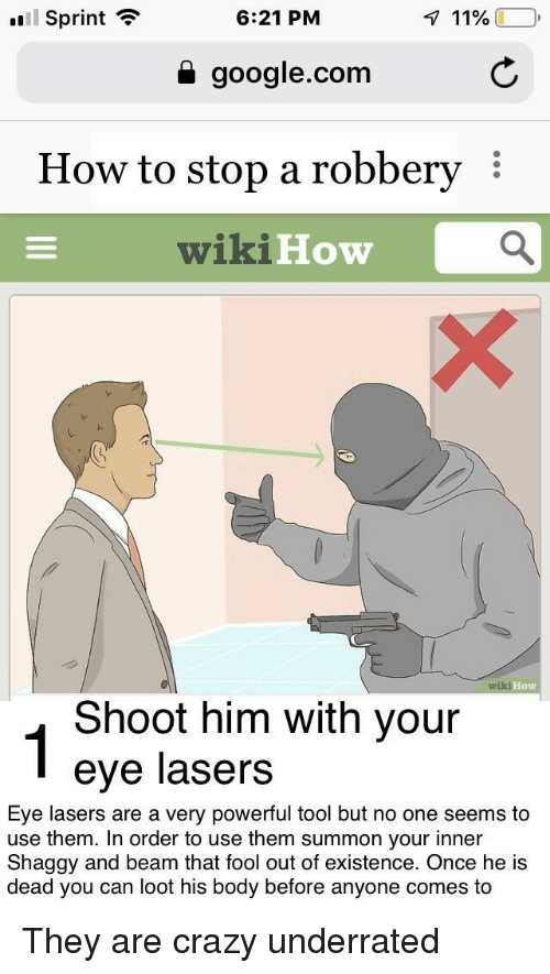 Wikihow: Sprint ?  6:21 PM  a google.com  How to stop a robbery  wikiHow  Но  ow  Shoot him with your  eye lasers  Eye lasers are a very powerful tool but no one seems to  use them. In order to use them summon your inner  Shaggy and beam that fool out of existence. Once he is  dead you can loot his body before anyone comes to They are crazy underrated