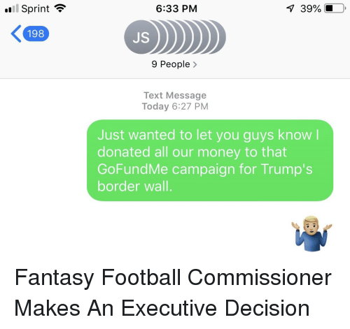 Fantasy Football Commissioner: Sprint  6:33 PM  39%.  198  JS  9 People>  Text Message  Today 6:27 PM  Just wanted to let you guys know  donated all our money to that  GoFundMe campaign for Trump's  border wall.