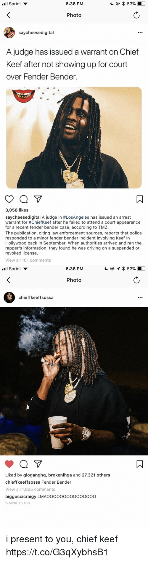 Chiefkeef: Sprint ?  6:36 PM  Photo  saycheesedigital  A judge has issued a warrant on Chief  Keef after not showing up for court  over Fender Bender.  3,058 likes  saycheesedígital A judge in #LosAngeles has issued an arrest  warrant for #ChiefKeef after he failed to attend a court appearance  for a recent fender bender case, according to TMZ.  The publication, citing law enforcement sources, reports that police  responded to a minor fender bender incident involving Keef in  Hollywood back in September. When authorities arrived and ran the  rapper's information, they found he was driving on a suspended or  revoked license.  View all 101 comments   Sprint ?  6:36 PM  Photo  chieffkeeffsossa  Liked by gloganghq, brokenihga and 27,321 others  chieffkeeffsossa Fender Bender  View all 1,825 comments  bigguccicraigy LMAOooooooo000oo0o  17 MINUTES AGO i present to you, chief keef https://t.co/G3qXybhsB1