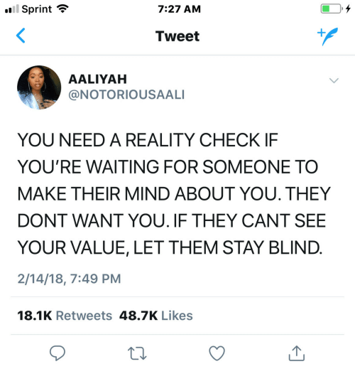 Waiting For Someone: Sprint  7:27 AM  Tweet  AALIYAH  @NOTORIOUSAALI  YOU NEED A REALITY CHECK IF  YOU'RE WAITING FOR SOMEONE TO  MAKE THEIR MIND ABOUT YOU. THEY  DONT WANT YOU. IF THEY CANT SEE  YOUR VALUE, LET THEM STAY BLIND  2/14/18, 7:49 PM  18.1K Retweets 48.7K Likes