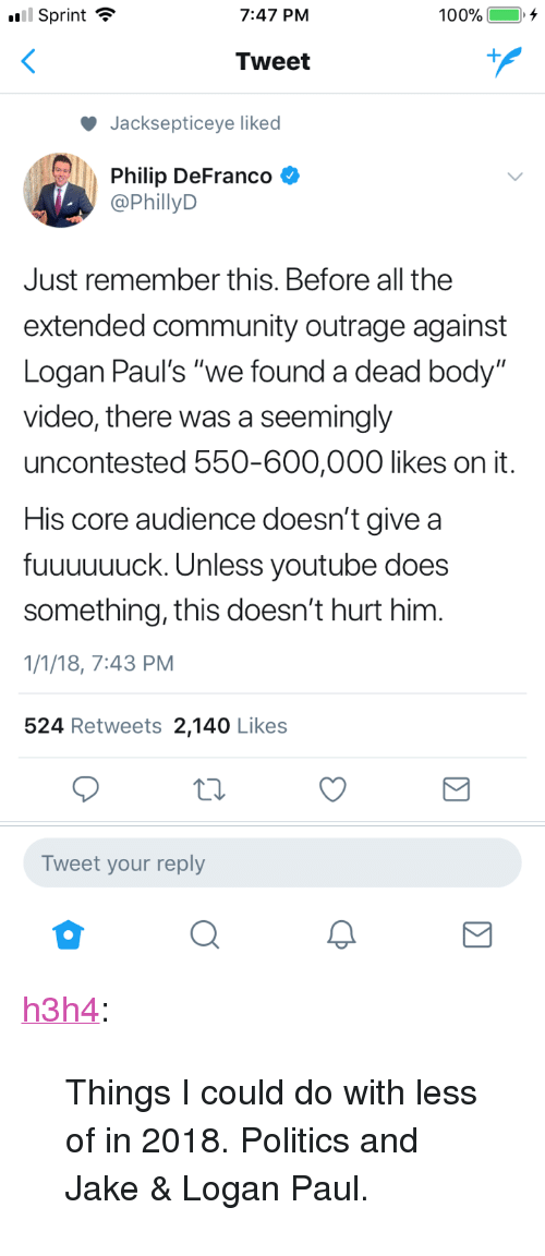 """Community, Politics, and Tumblr: Sprint ?  7:47 PM  Tweet  Jacksepticeye liked  Philip DeFranco  @PhillyD  Just remember this. Before all the  extended community outrage against  Logan Paul's """"we found a dead body""""  video, there was a seemingly  uncontested 550-600,000 likes on it  His core audience doesn't give a  fuuuuuuck. Unless youtube does  something, this doesn't hurt him.  1/1/18, 7:43 PM  524 Retweets 2,140 Likes  Tweet your reply <p><a href=""""https://h3h4.tumblr.com/post/169208921472/things-i-could-do-with-less-of-in-2018-politics"""" class=""""tumblr_blog"""">h3h4</a>:</p>  <blockquote><p>Things I could do with less of in 2018. Politics and Jake & Logan Paul.</p></blockquote>"""