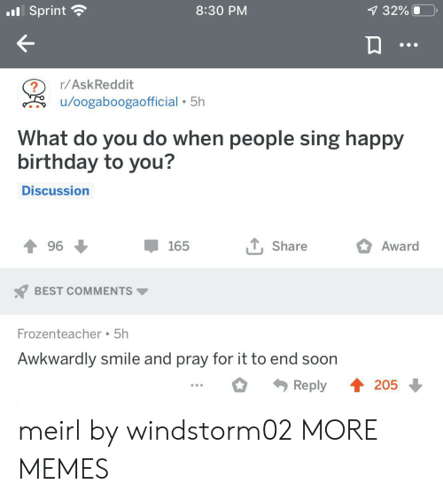 awkwardly: .Sprint  8:30 PM  7 32%  r/AskReddit  /oogaboogaofficial 5h  What do you do when people sing happy  birthday to you?  Discussion  , Share  Award  96  165  BEST COMMENTS  Frozenteacher 5h  Awkwardly smile and pray for it to end soon  4205  Reply meirl by windstorm02 MORE MEMES
