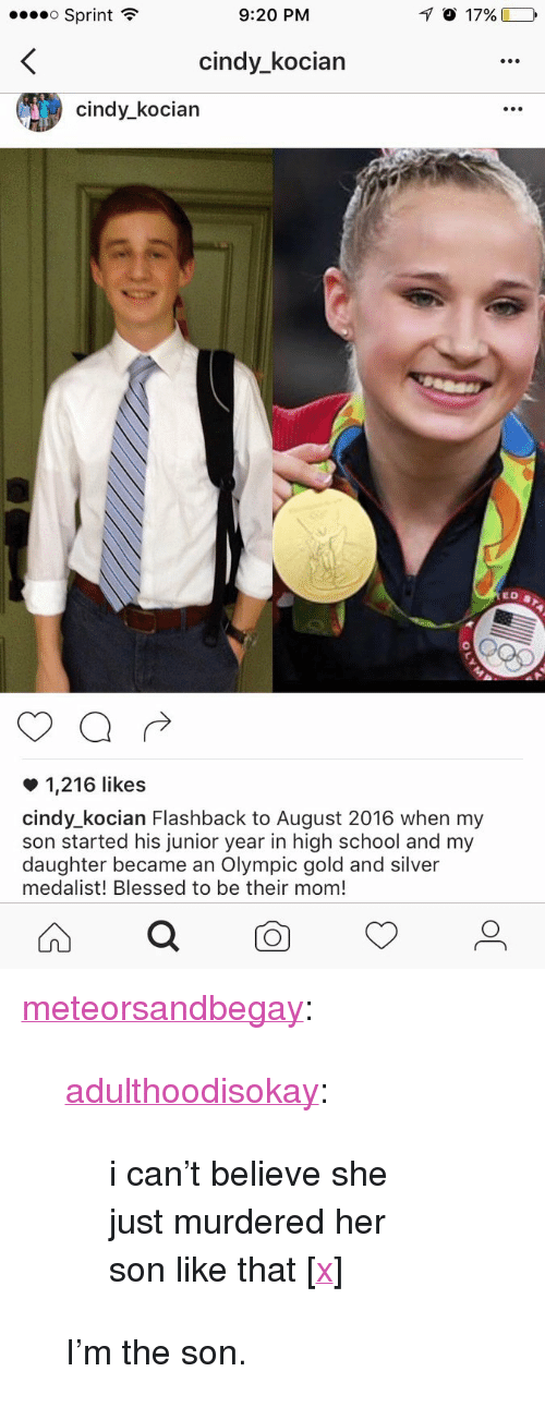 """Blessed, School, and Tumblr: Sprint  9:20 PM  cindy_kocian  cindy_kocian  1,216 likes  cindy_kocian Flashback to August 2016 when my  son started his junior year in high school and my  daughter became an Olympic gold and silver  medalist! Blessed to be their mom! <p><a href=""""http://meteorsandbegay.tumblr.com/post/174462033769/adulthoodisokay-i-cant-believe-she-just"""" class=""""tumblr_blog"""">meteorsandbegay</a>:</p>  <blockquote><p><a class=""""tumblr_blog"""" href=""""http://adulthoodisokay.tumblr.com/post/152873012764"""">adulthoodisokay</a>:</p><blockquote> <p>i can't believe she just murdered her son like that [<a href=""""https://twitter.com/nicoleheitzman/status/795466170874863617"""">x</a>]</p> </blockquote>  <p>I'm the son.</p></blockquote>"""