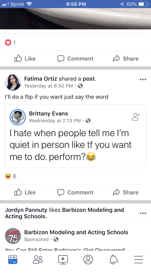 modeling: Sprint  9:56 PM  60%  Like  Comment  Share  Fatima Ortiz shared a post  Yesterday at 6:50 PM  l'll do a flip if you want just say the word  Brittany Evans  Wednesday at 2:13 PM S  Ihate when people tell me l'm  quiet in person like tf you want  me to do. perform?  Like  Comment  Share  Jordyn Pannuty likes Barbizon Modeling and  Acting Schools  Barbizon Modeling and Acting Schools  Sponsored S  Oo