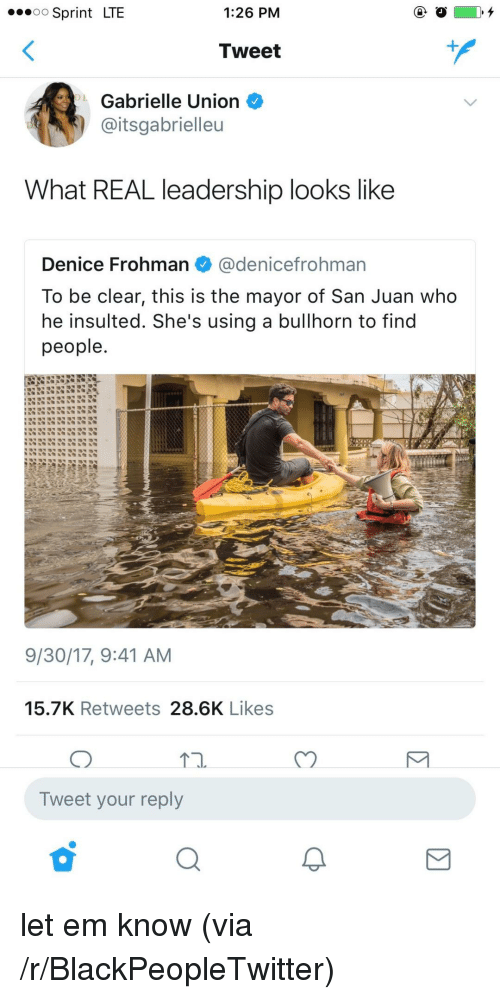 Gabrielle Union: Sprint LTE  1:26 PM  Tweet  Gabrielle Union  aitsgabrielleu  What REAL leadership looks like  Denice Frohman@denicefrohman  To be clear, this is the mayor of San Juan who  he insulted. She's using a bullhorn to find  people  9/30/17, 9:41 AM  15.7K Retweets 28.6K Likes  Tn.  C)  Tweet your reply <p>let em know (via /r/BlackPeopleTwitter)</p>
