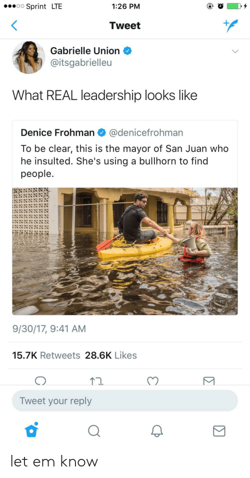Gabrielle Union: Sprint LTE  1:26 PM  Tweet  Gabrielle Union  aitsgabrielleu  What REAL leadership looks like  Denice Frohman@denicefrohman  To be clear, this is the mayor of San Juan who  he insulted. She's using a bullhorn to find  people  9/30/17, 9:41 AM  15.7K Retweets 28.6K Likes  Tn.  C)  Tweet your reply let em know