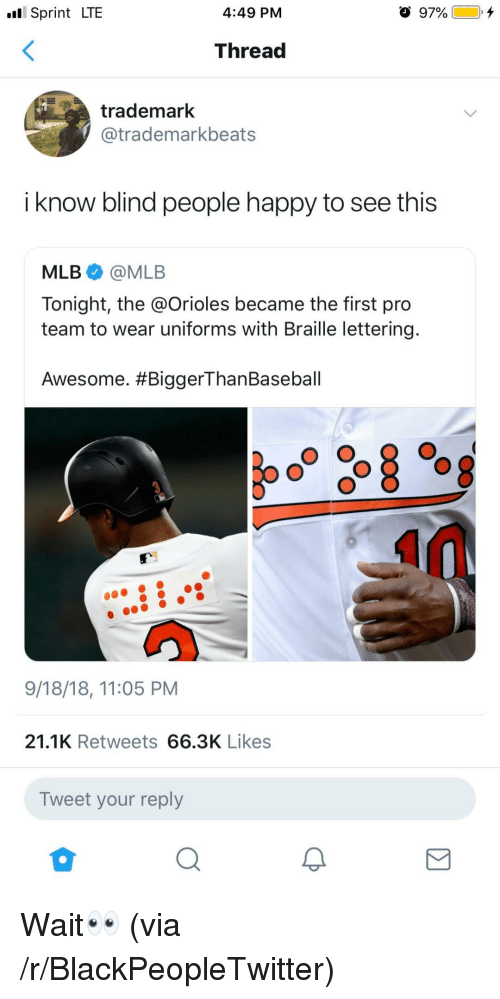 Blackpeopletwitter, Mlb, and Happy: Sprint LTE  4:49 PM  Thread  trademark  @trademarkbeats  i know blind people happy to see this  MLB@MLB  Tonight, the @Orioles became the first pro  team to wear uniforms with Braille lettering  Awesome. #BiggerThanBaseball  9/18/18, 11:05 PM  21.1K Retweets 66.3K Likes  Tweet your reply Wait👀 (via /r/BlackPeopleTwitter)