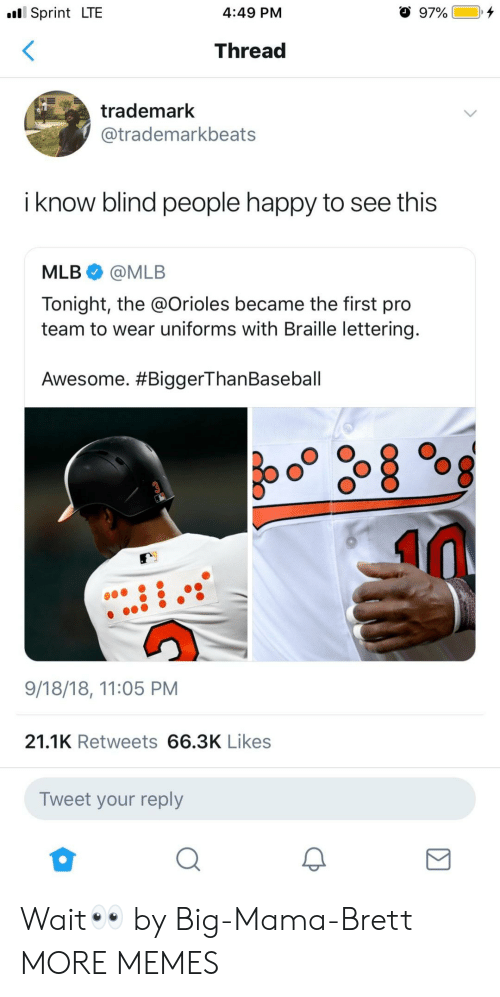 lettering: Sprint LTE  4:49 PM  Thread  trademark  @trademarkbeats  i know blind people happy to see this  MLB@MLB  Tonight, the @Orioles became the first pro  team to wear uniforms with Braille lettering  Awesome. #BiggerThanBaseball  9/18/18, 11:05 PM  21.1K Retweets 66.3K Likes  Tweet your reply Wait👀 by Big-Mama-Brett MORE MEMES