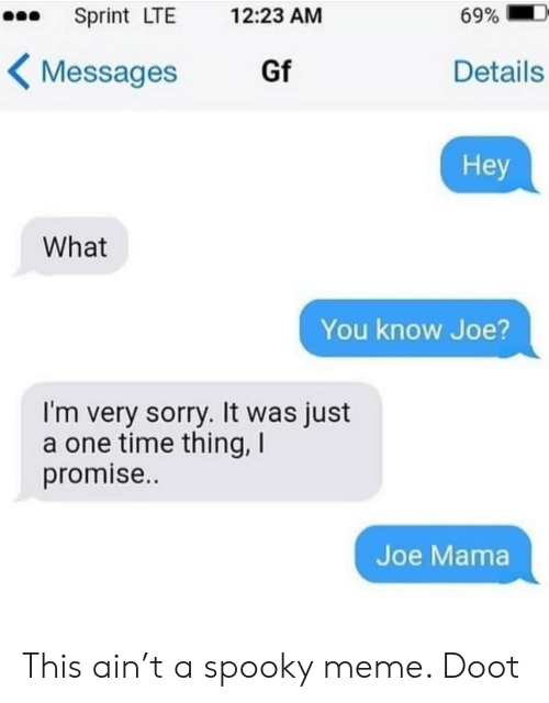 doot: Sprint LTE  69%  12:23 AM  Gf  Details  Messages  Hey  What  You know Joe  I'm very sorry. It was just  a one time thing, I  promise..  Joe Mama This ain't a spooky meme. Doot