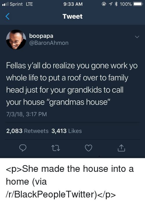 """Blackpeopletwitter, Family, and Head: Sprint LTE  9:33 AM  Tweet  boopapa  @BaronAhmon  Fellas y'all do realize you gone work yo  whole life to put a roof over to family  head just for your grandkids to call  your house """"grandmas house""""  7/3/18, 3:17 PM  2,083 Retweets 3,413 Likes <p>She made the house into a home (via /r/BlackPeopleTwitter)</p>"""
