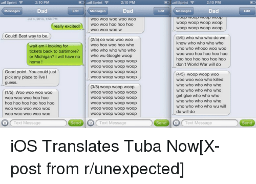 Bad Fake Texts: Sprint  Sprint  2:10 PM  .IIII 2:10 PM  Null Sprint  2:10 PM  Dad  Dad  Dad  Messages  Edit  Messages  Edit  Messages  Edit  oop woop woop woop  Jul 4, 2013, 1:58 PM  WOO WOO WOO WOO WOO  Woop woop woop woop  woo woo hoo hoo hoo  really excited!  Woop Woop woop woop  WOO WOO WOO W  Could! Best way to be.  (5/5) who who who do we  (2/5) oo woo woo woo  know who who who who  woo hoo woo hoo who  wait am I looking for  who who whooo woo woo  who who who who who  tickets back to baltimore?  woo woo hoo hoo hoo hoo  or Michigan? I will have no  who wu Google woop  hoo hoo hoo hoo hoo hoo  woop woop woop woop  home  don't World War will do  Woop woop woop woop  Good point. You could just  Woop Woop Woop Woop  (4/5) woop woop woo  pick any place to live l  Woop Woop Woop Woop  woo woo woo who killed  guess.  who who who who who  (3/5) woop woop woop  who who who who who  (1/5) Woo woo woo woo  Woop Woop Woop Woop  get glue who who who  woo woo woo hoo hoo  Woop woop woop woop  who who who who who  hoo hoo hoo hoo hoo hoo  Woop Woop Woop Woop  who who who who wu will  woop woop woop woop  WOO WOO WOO WOO WOO  do will do  Woop woop woop woop  WOO WOO WOO WOO WOO  Text Message Send O Text Message Send O Text Message Send iOS Translates Tuba Now[X-post from r/unexpected]