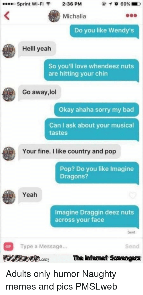 Deez Nuts: Sprint Wi-Fi2:36 PM  Michalia  Do you like Wendy's  Helll yeah  So you'll love whendeez nuts  are hitting your chin  Go away, lol  Okay ahaha sorry my bad  Can I ask about your musical  tastes  Your fine. I like country and pop  Pop? Do you like Imagine  Dragons?  Yeah  Imagine Draggin deez nuts  across your face  Sent  GIF Type a Message...  PsveomThe htemet Savengers  Send <p>Adults only humor  Naughty memes and pics  PMSLweb </p>