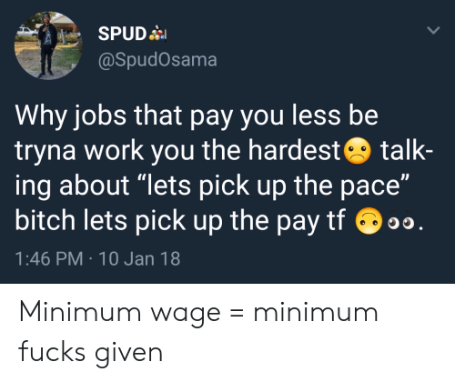 """Fucks Given: @SpudOsama  Why jobs that pay you less be  tryna work you the hardest talk-  ing about """"lets pick up the pace""""  bitch lets pick up the pay tf o  1:46 PM 10 Jan 18 Minimum wage = minimum fucks given"""
